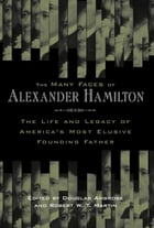 The Many Faces of Alexander Hamilton: The Life and Legacy of America's Most Elusive Founding Father
