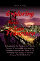 Exploring the Best in San Francisco: Be Guided With This Handbook And Visit San Francisco At Its Grandeur, Plus, Discover San Francisco A by Joseph K. Gray