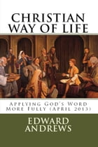 CHRISTIAN WAY OF LIFE Applying God's Word More Fully (April 2013) by Edward D. Andrews