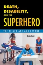 Death, Disability, and the Superhero: The Silver Age and Beyond by José Alaniz