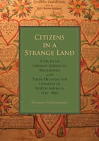 Citizens in a Strange Land: A Study of German-American Broadsides and Their Meaning for Germans in North America, 1730–1830 by Hermann Wellenreuther