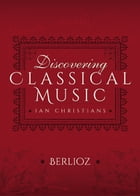 Discovering Classical Music: Berlioz: His Life, The Person, His Music by Ian Christians