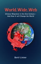 World.Wide.Web: Chinese Migration in the 21st Century—And How It Will Change the World by Bertil Lintner