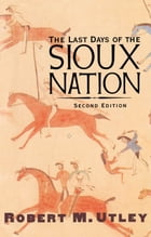 The Last Days of the Sioux Nation: Second Edition by Robert M. Utley