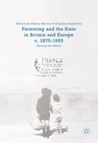 Parenting and the State in Britain and Europe, c. 1870-1950: Raising the Nation