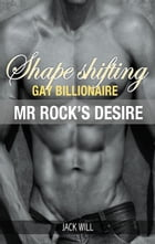 Shape Shifting Gay Billionaire Mr Rock's Desire by Jack Will