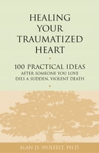 Healing Your Traumatized Heart: 100 Practical Ideas After Someone You Love Dies a Sudden, Violent Death by Alan D. Wolfelt, PhD