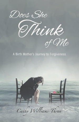 Does She Think of Me: A Birth Mother's Journey to Forgiveness by Cathy Williams-Thrun