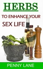 Herbs To Enhance Your Sex Life: (NATURE'S NATURAL APHRODISIACS), #2 by Penny Lane