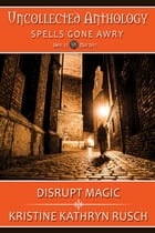Disrupt Magic: Part of Spells Gone Awry, an Uncollected Anthology by Kristine Kathryn Rusch