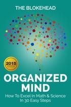 Organized Mind : How To Excel In Math & Science In 30 Easy Steps by The Blokehead