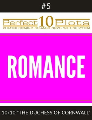 "Perfect 10 Romance Plots #5-10 ""THE DUCHESS OF CORNWALL"": Premium Pre-Made Fiction Writing Template System"