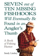 Seven Out of Ten Missing Fishhooks Will Eventually Be Found in an Angler's Thumb: A Book of Fishing Humor by Sandy Lindsey