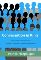 Conversation is King: How to Evoke Discussion and Increase Comments in Social Media Marketing by Patrick Macgougan