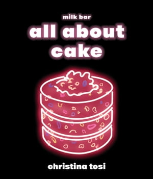 All About Cake: A Milk Bar Cookbook by Christina Tosi
