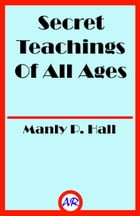 Secret Teachings Of All Ages (Illustrated) by Manly P. Hall
