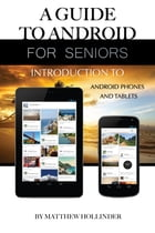 A Guide to Android for Seniors: Introduction to Android Phones and Tablets by Matthew Hollinder