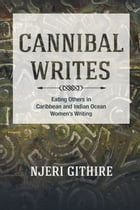 Cannibal Writes: Eating Others in Caribbean and Indian Ocean Women's Writing by Njeri Githire