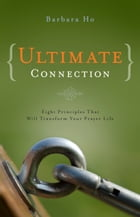 Ultimate Connection: Eight Principles That Will Transform Your Prayer Life by Barbara Ho