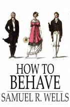How to Behave: A Pocket Manual of Etiquette and Correct Personal Habits by Samuel R. Wells
