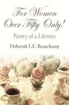 FOR WOMEN OVER FIFTY ONLY! Poetry of a Lifetime by Deborah L.E. Beauchamp