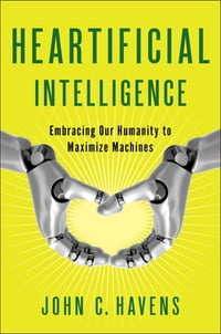 Heartificial Intelligence: Embracing Our Humanity to Maximize Machines