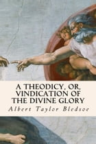 A Theodicy, or, Vindication of the Divine Glory by Albert Taylor Bledsoe