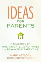 Ideas for Parents: A Collection of Tips, Insights, and Activities for Real-World Parenting by Mark Matlock