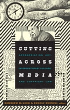 Cutting Across Media: Appropriation Art, Interventionist Collage, and Copyright Law by Kembrew McLeod