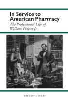 In Service to American Pharmacy: The Professional Life of William Procter Jr. by Gregory J. Higby