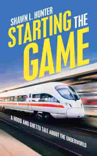 Starting the Game: A Hood and Ghetto Tale About the Underworld by Shawn L. Hunter