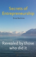 Secrets of Entrepreneurship: Revealed by those who did it by Ernst Bechinie