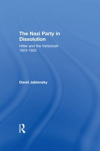 The Nazi Party in Dissolution: Hitler and the Verbotzeit 1923-25