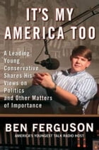 It's My America Too: A Leading Young Conservative Shares His Views on Politics and Other Matters of Importance by Ben Ferguson