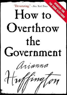 Book How to Overthrow the Government by Arianna Huffington