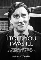 I Told You I Was Ill: Famous Last Words and Astonishing Epitaphs by Maria Pritchard