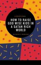 How To Raise God Wise Kids in a Satan Rich World by Karen J Anderson