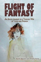 Flight of Fantasy; An Erotic Journey in a Tangled Web of Love and Passion by Art Abrams