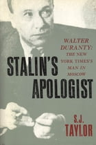 Stalin's Apologist: Walter Duranty: The New York Times's Man in Moscow by S.J. Taylor