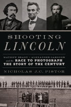 Shooting Lincoln: Mathew Brady, Alexander Gardner, and the Race to Photograph the Story of the Century by Nicholas J.C. Pistor