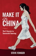 Make It in China: 6 Secrets to Successful Sourcing by Steve Feniger