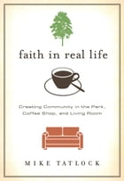 Faith in Real Life: Creating Community in the Park, Coffee Shop, and Living Room by Mike Tatlock