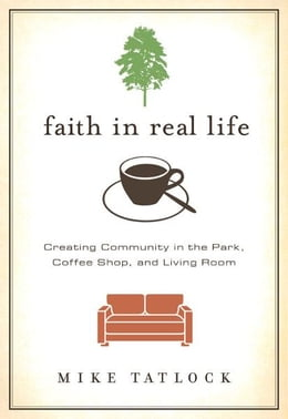 Book Faith in Real Life: Creating Community in the Park, Coffee Shop, and Living Room by Mike Tatlock