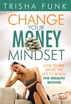 Change Your Money Mindset: How to rise above the lies to reveal the wealth within by Trisha Funk