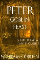 Peter - Goblin Feast (Peter: A Darkened Fairytale, Vol 7): Short Poems & Tiny Thoughts by William O'Brien
