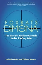 Foxbats Over Dimona: The Soviets' Nuclear Gamble in the Six-Day War by Gideon Remez