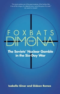 Foxbats Over Dimona: The Soviets' Nuclear Gamble in the Six-Day War