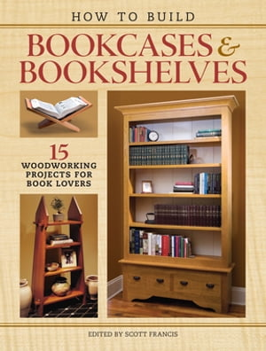 How to Build Bookcases & Bookshelves 15 Woodworking Projects for Book Lovers