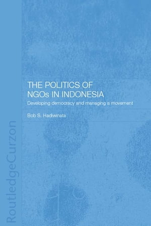 The Politics of NGOs in Indonesia Developing Democracy and Managing a Movement
