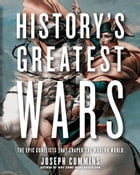 History's Greatest Wars: The Epic Conflicts that Shaped the Modern World by Joseph Cummins